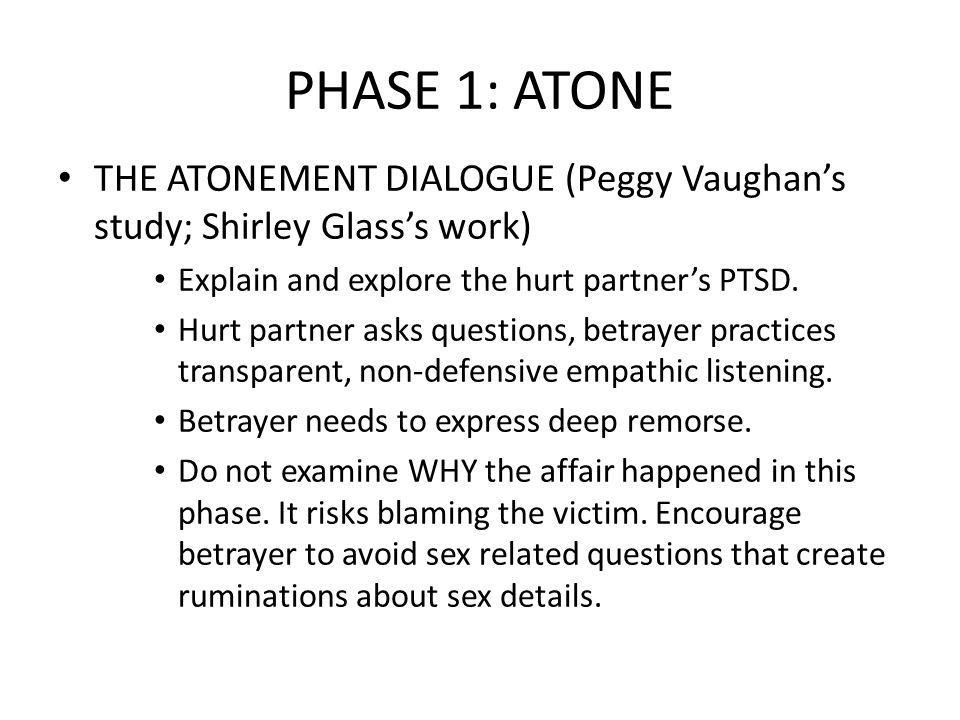PHASE 1: ATONE THE ATONEMENT DIALOGUE (Peggy Vaughan's study; Shirley Glass's work) Explain and explore the hurt partner's PTSD.