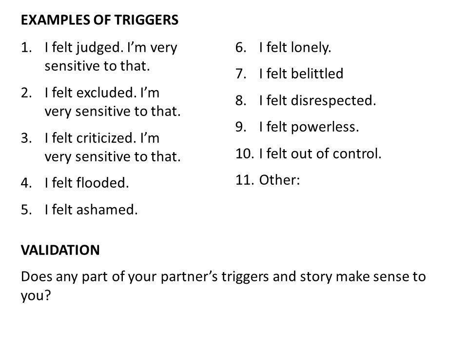 Examples of triggers I felt judged. I'm very sensitive to that. I felt lonely. I felt belittled.