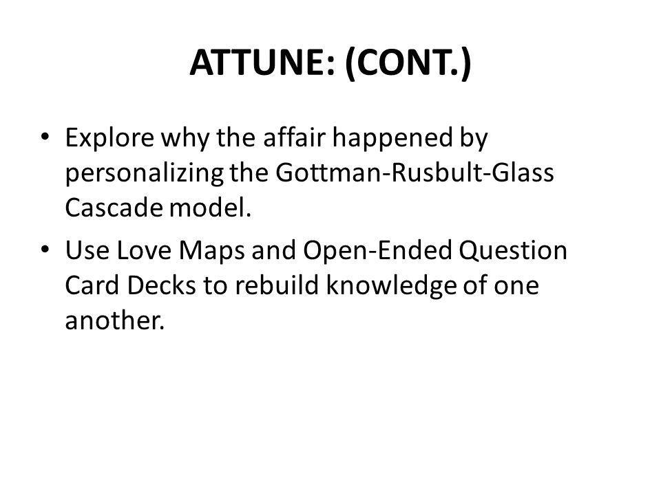 ATTUNE: (CONT.) Explore why the affair happened by personalizing the Gottman-Rusbult-Glass Cascade model.