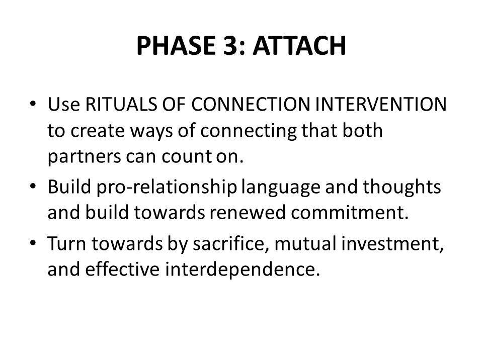 PHASE 3: ATTACH Use RITUALS OF CONNECTION INTERVENTION to create ways of connecting that both partners can count on.