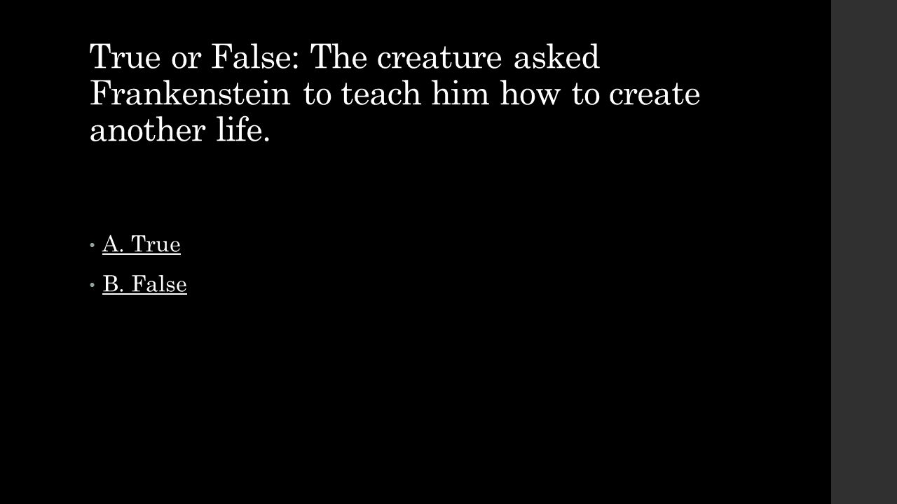 True or False: The creature asked Frankenstein to teach him how to create another life.