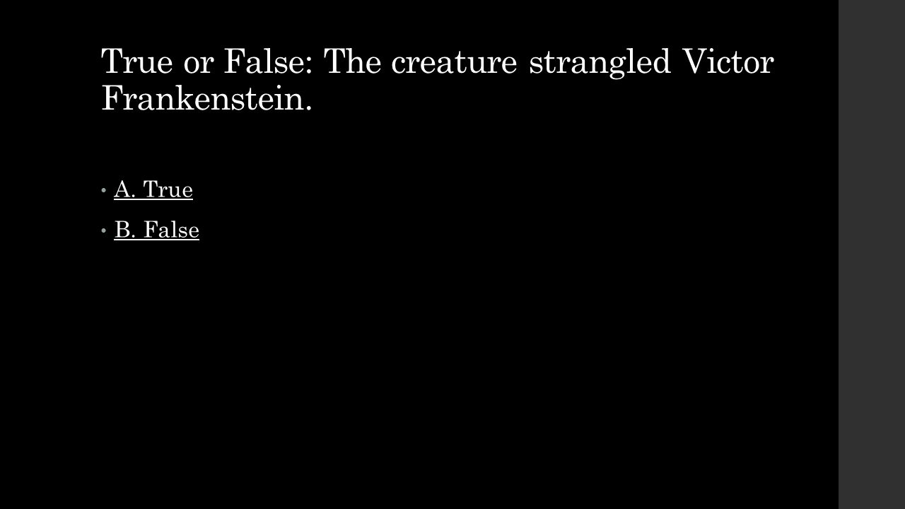 True or False: The creature strangled Victor Frankenstein.