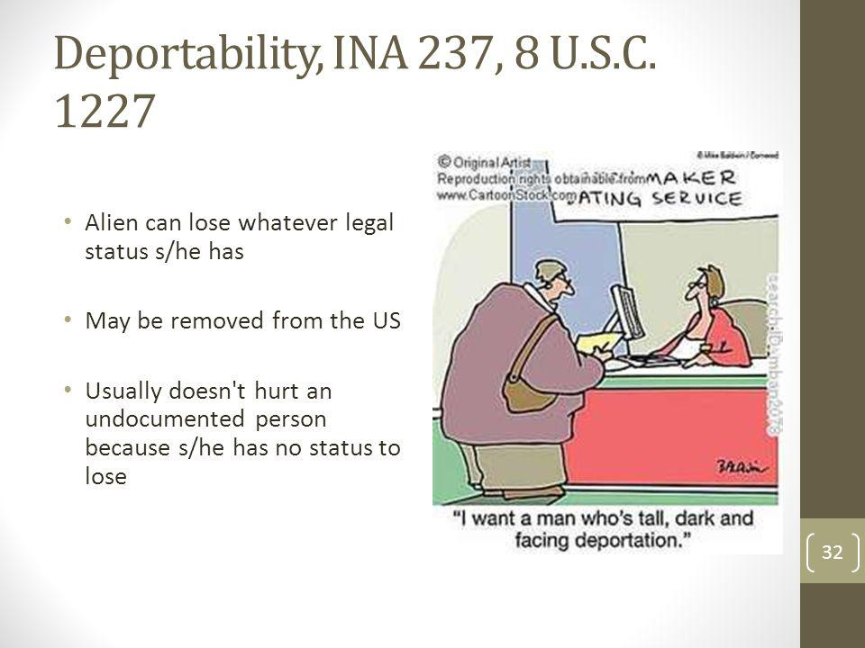 Deportability, INA 237, 8 U.S.C. 1227 Alien can lose whatever legal status s/he has. May be removed from the US.
