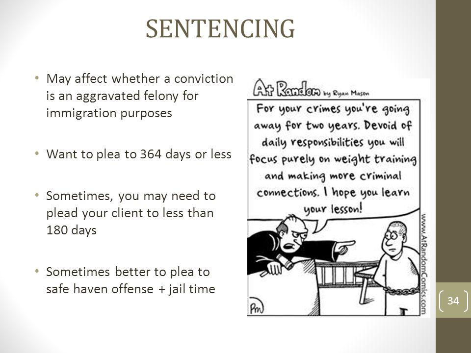 Sentencing May affect whether a conviction is an aggravated felony for immigration purposes. Want to plea to 364 days or less.