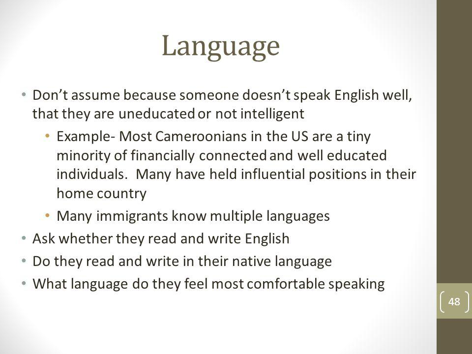 Language Don't assume because someone doesn't speak English well, that they are uneducated or not intelligent.