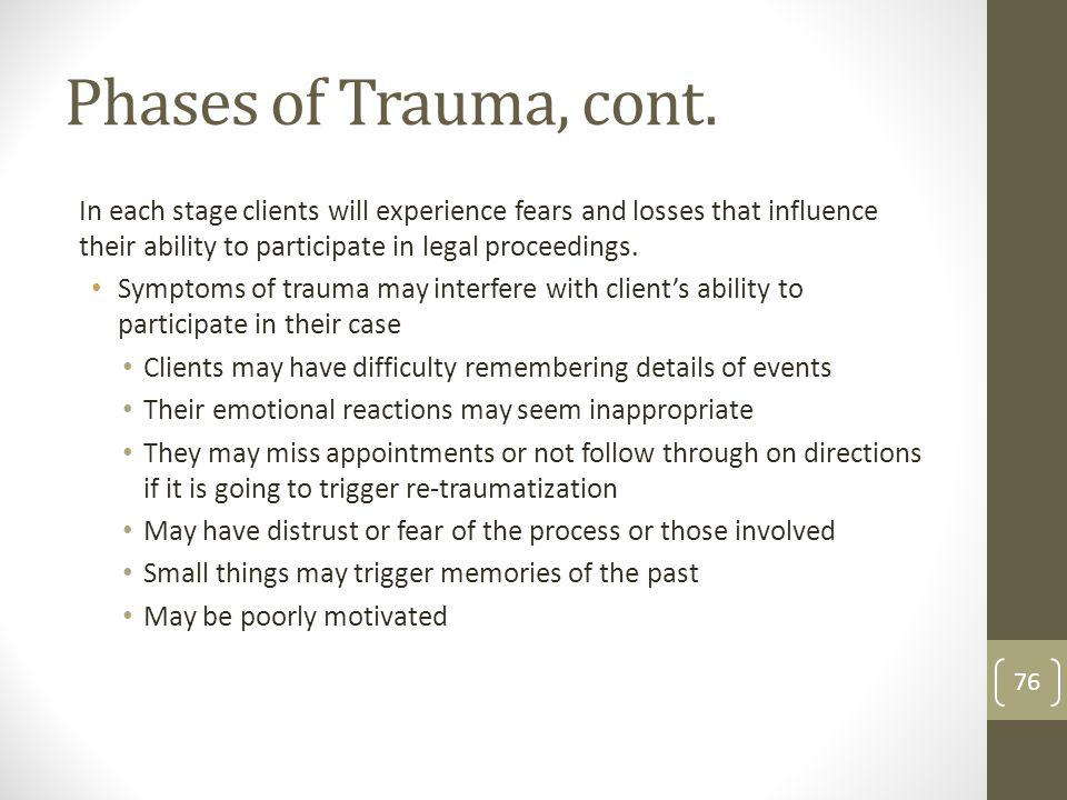 Phases of Trauma, cont. In each stage clients will experience fears and losses that influence their ability to participate in legal proceedings.