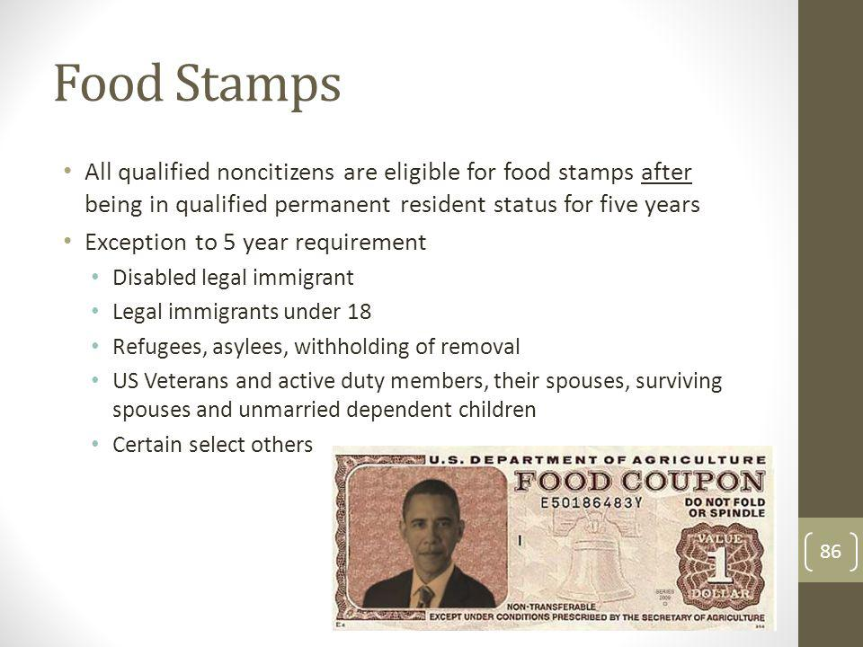 Food Stamps All qualified noncitizens are eligible for food stamps after being in qualified permanent resident status for five years.