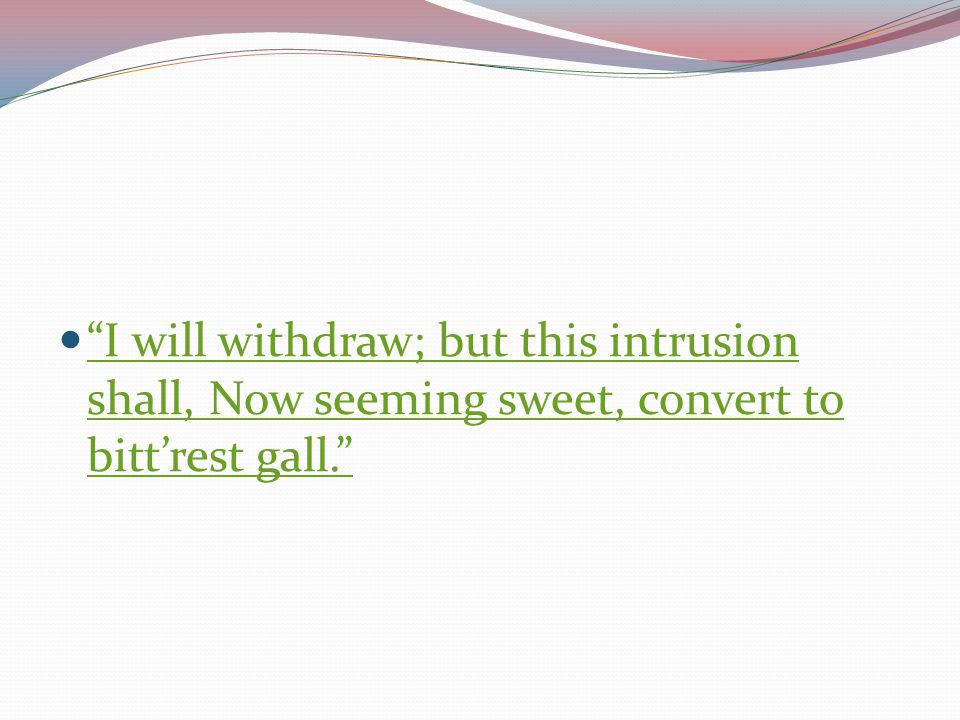 I will withdraw; but this intrusion shall, Now seeming sweet, convert to bitt'rest gall.