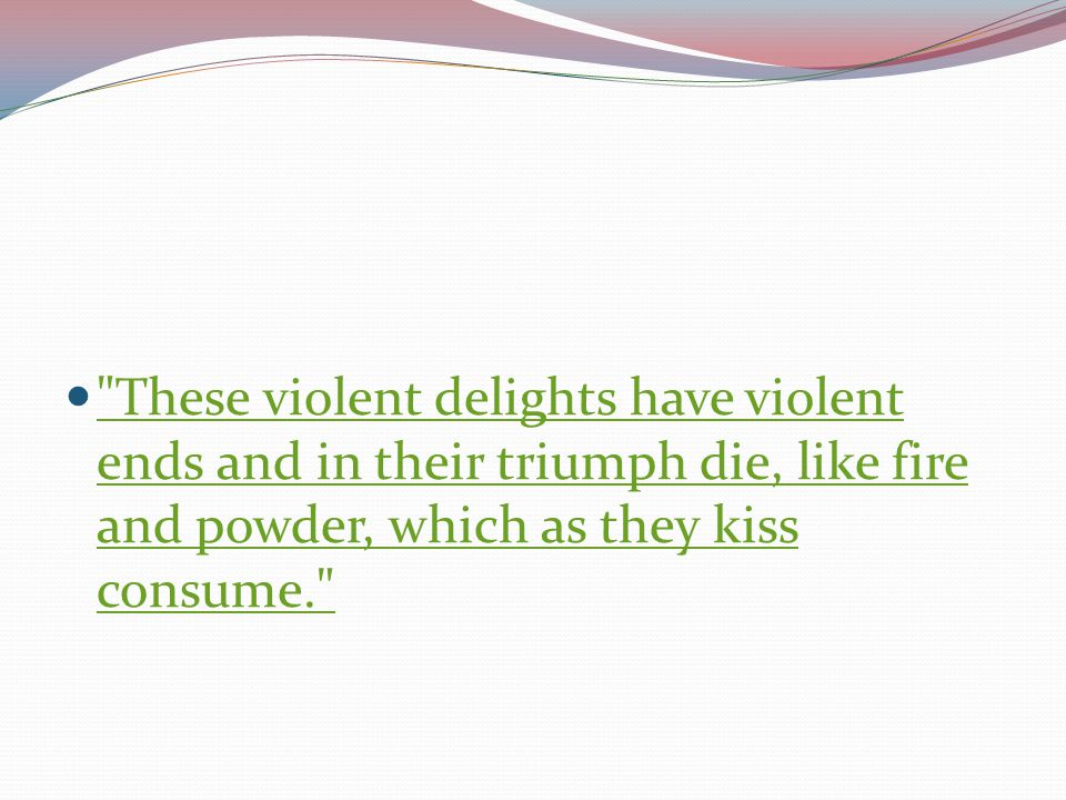 These violent delights have violent ends and in their triumph die, like fire and powder, which as they kiss consume.