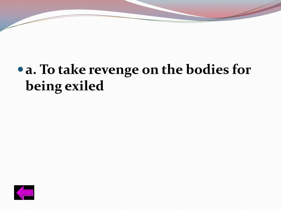 a. To take revenge on the bodies for being exiled