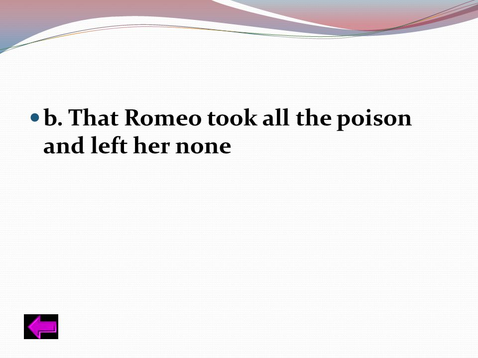 b. That Romeo took all the poison and left her none