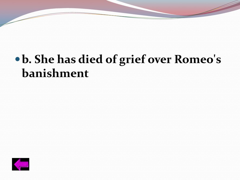 b. She has died of grief over Romeo s banishment