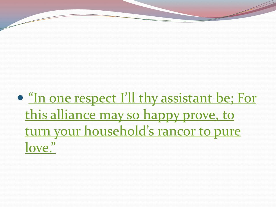 In one respect I'll thy assistant be; For this alliance may so happy prove, to turn your household's rancor to pure love.