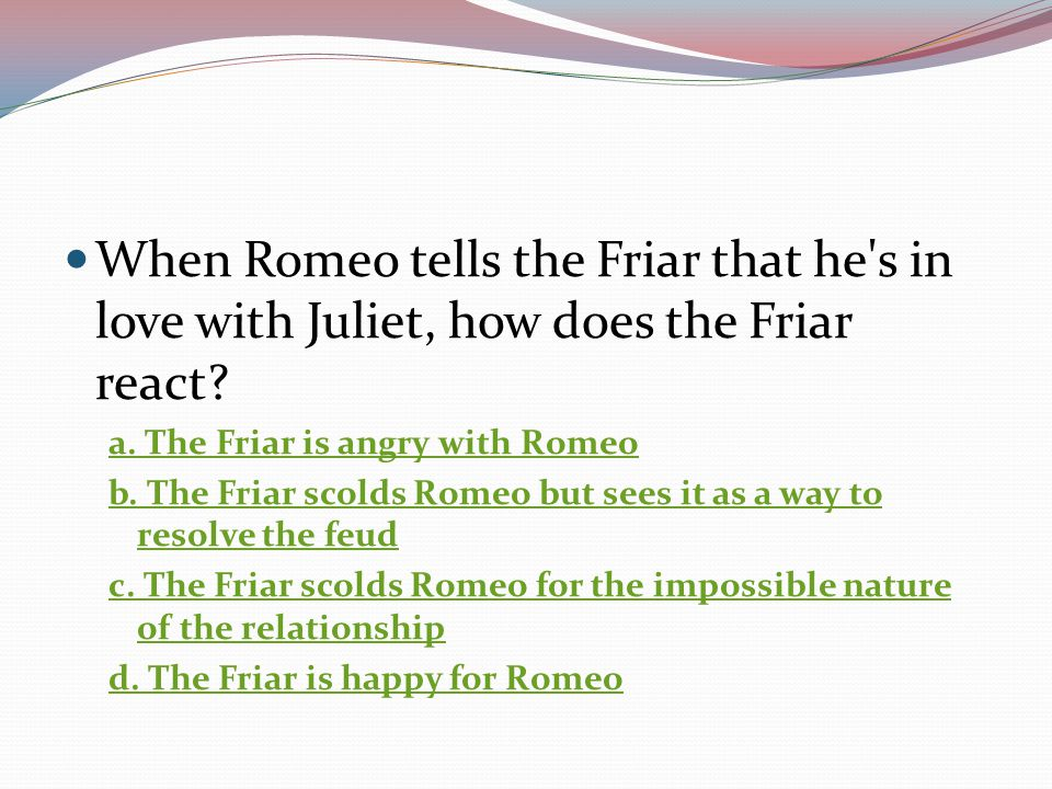 When Romeo tells the Friar that he s in love with Juliet, how does the Friar react