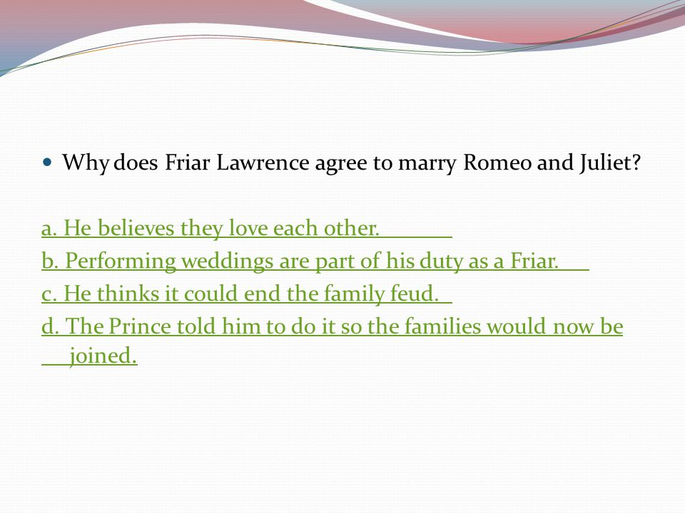 Why does Friar Lawrence agree to marry Romeo and Juliet