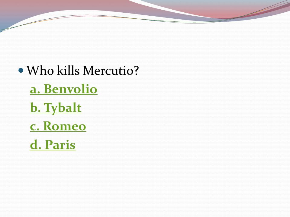 Who kills Mercutio a. Benvolio b. Tybalt c. Romeo d. Paris