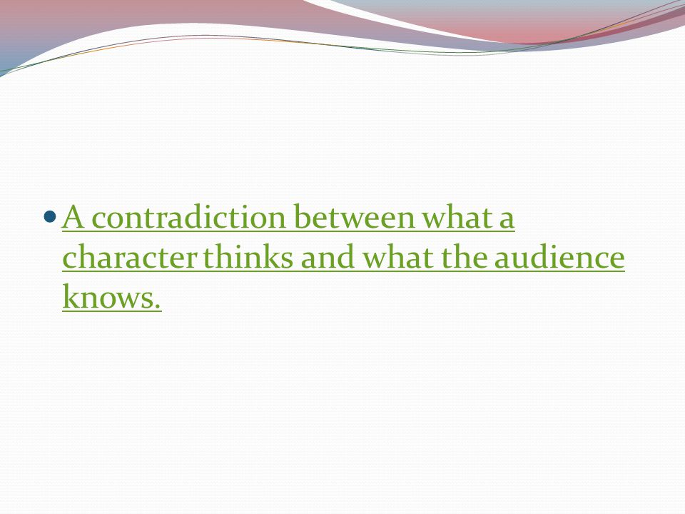 A contradiction between what a character thinks and what the audience knows.