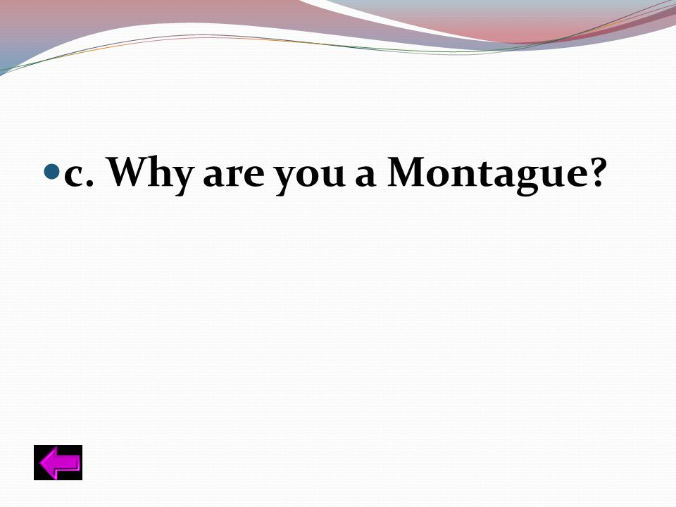 c. Why are you a Montague