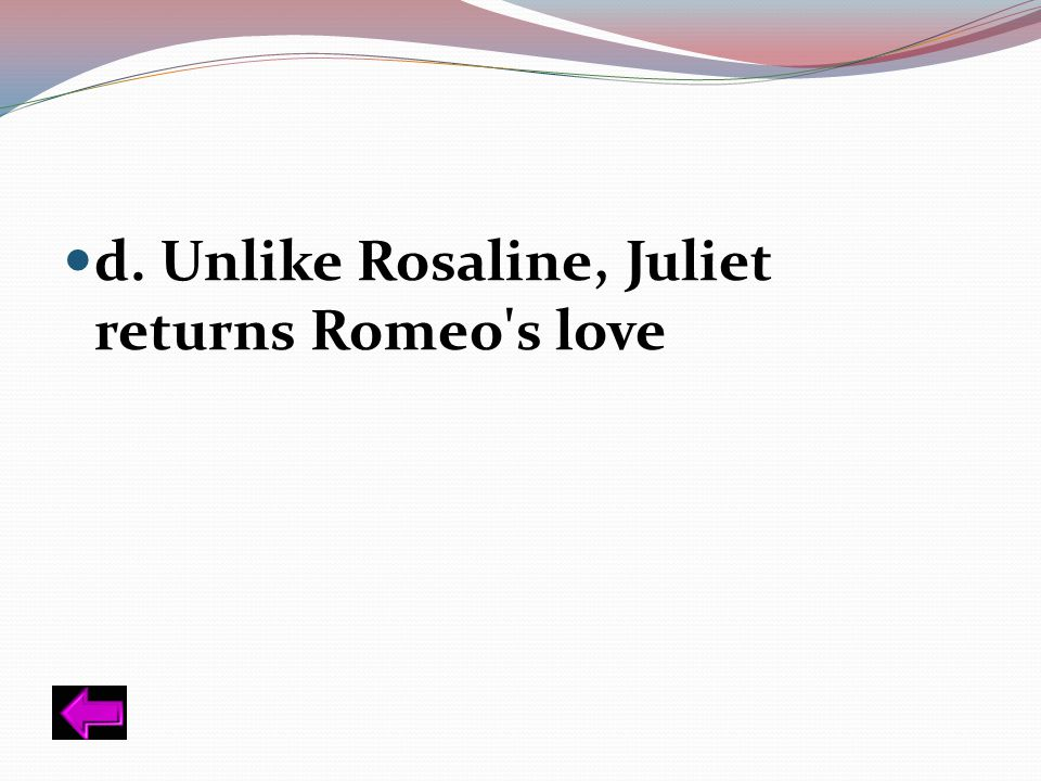 d. Unlike Rosaline, Juliet returns Romeo s love