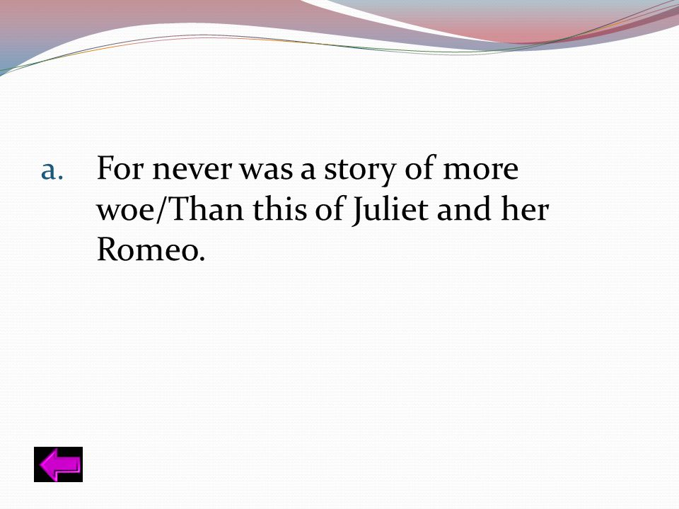 For never was a story of more woe/Than this of Juliet and her Romeo.
