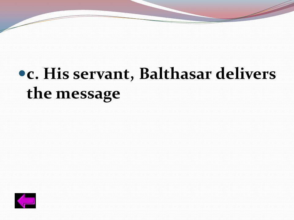 c. His servant, Balthasar delivers the message