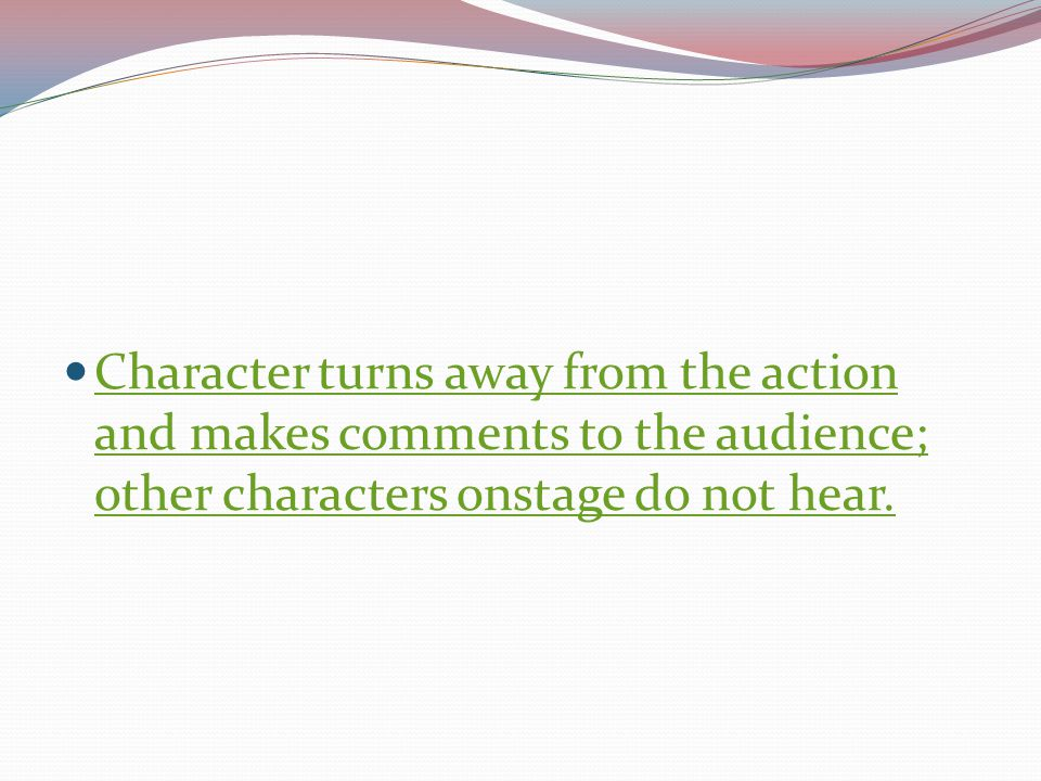 Character turns away from the action and makes comments to the audience; other characters onstage do not hear.