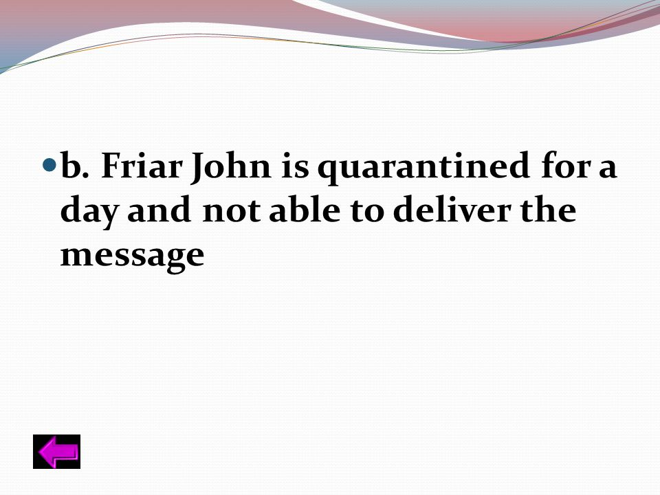 b. Friar John is quarantined for a day and not able to deliver the message