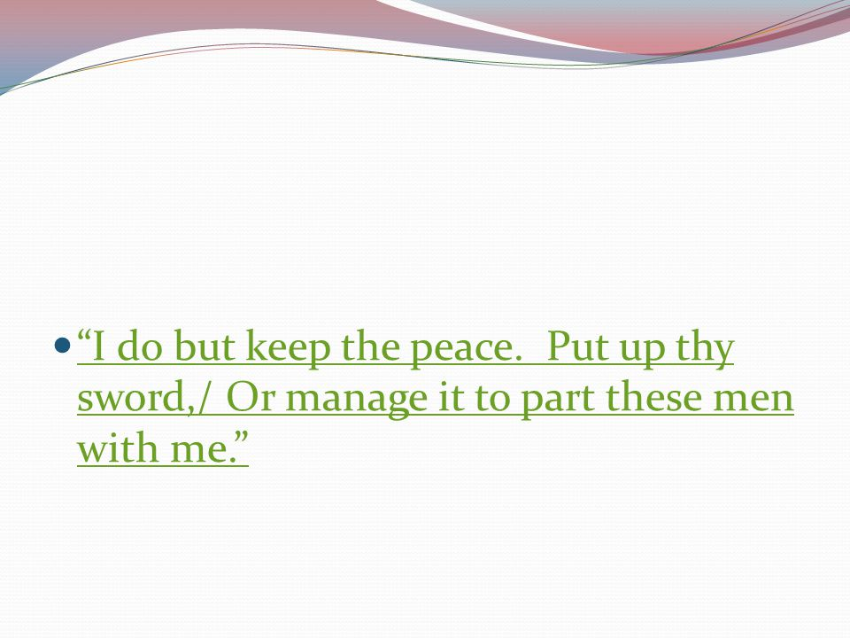 I do but keep the peace. Put up thy sword,/ Or manage it to part these men with me.