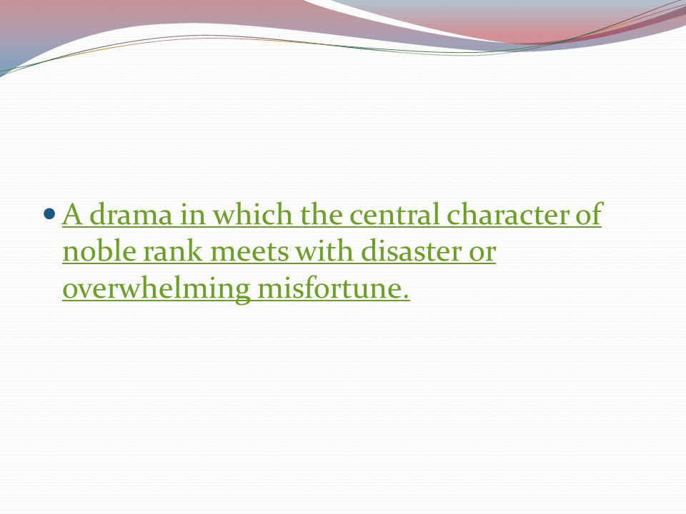 A drama in which the central character of noble rank meets with disaster or overwhelming misfortune.