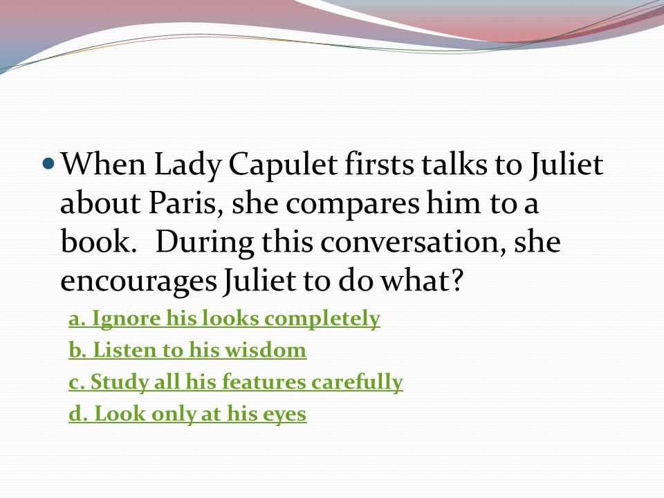 When Lady Capulet firsts talks to Juliet about Paris, she compares him to a book. During this conversation, she encourages Juliet to do what