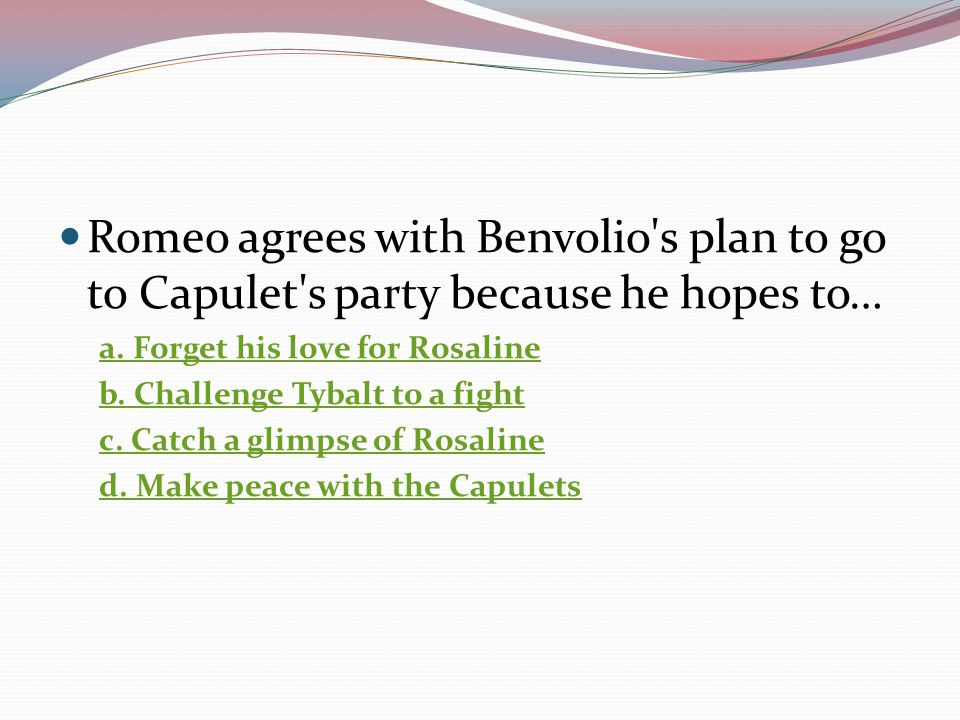 Romeo agrees with Benvolio s plan to go to Capulet s party because he hopes to…