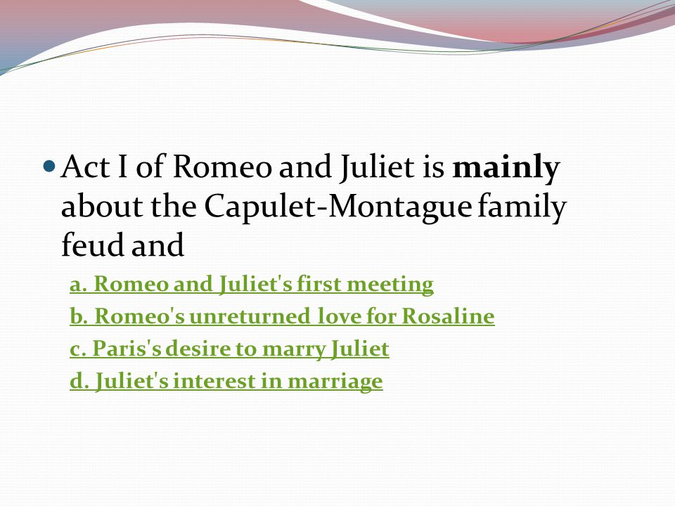 Act I of Romeo and Juliet is mainly about the Capulet-Montague family feud and