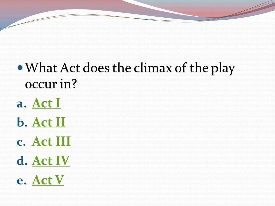 What Act does the climax of the play occur in