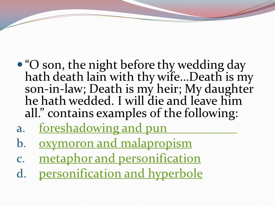 O son, the night before thy wedding day hath death lain with thy wife…Death is my son-in-law; Death is my heir; My daughter he hath wedded. I will die and leave him all. contains examples of the following: