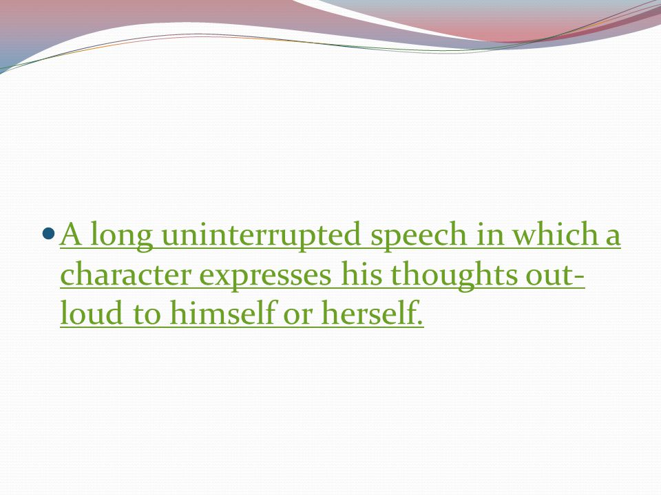 A long uninterrupted speech in which a character expresses his thoughts out-loud to himself or herself.