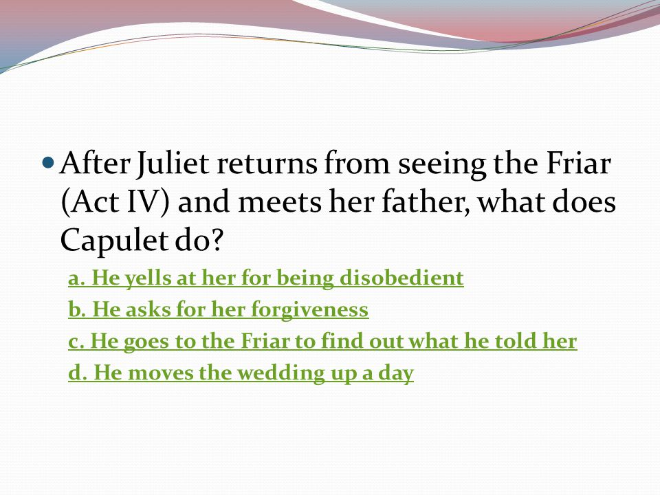 After Juliet returns from seeing the Friar (Act IV) and meets her father, what does Capulet do