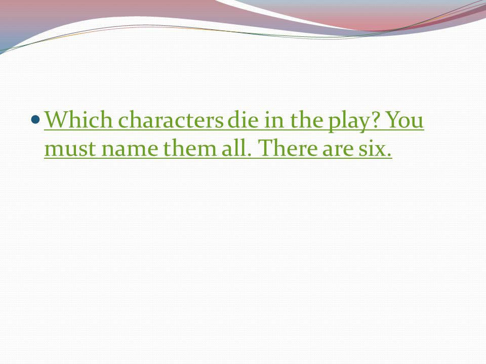Which characters die in the play You must name them all. There are six.