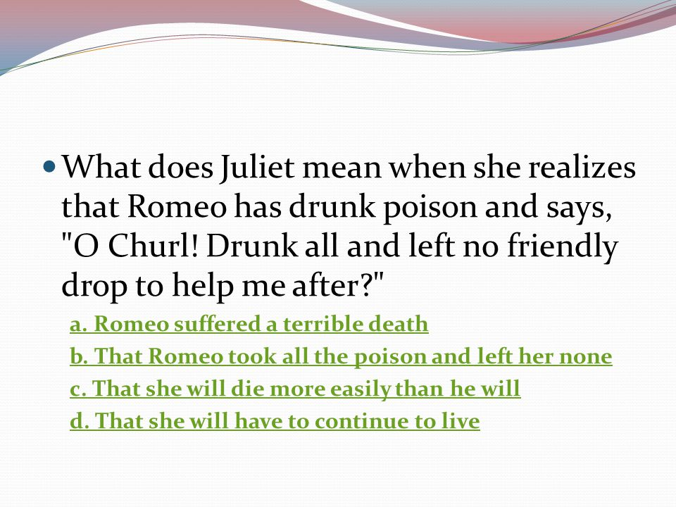 What does Juliet mean when she realizes that Romeo has drunk poison and says, O Churl! Drunk all and left no friendly drop to help me after