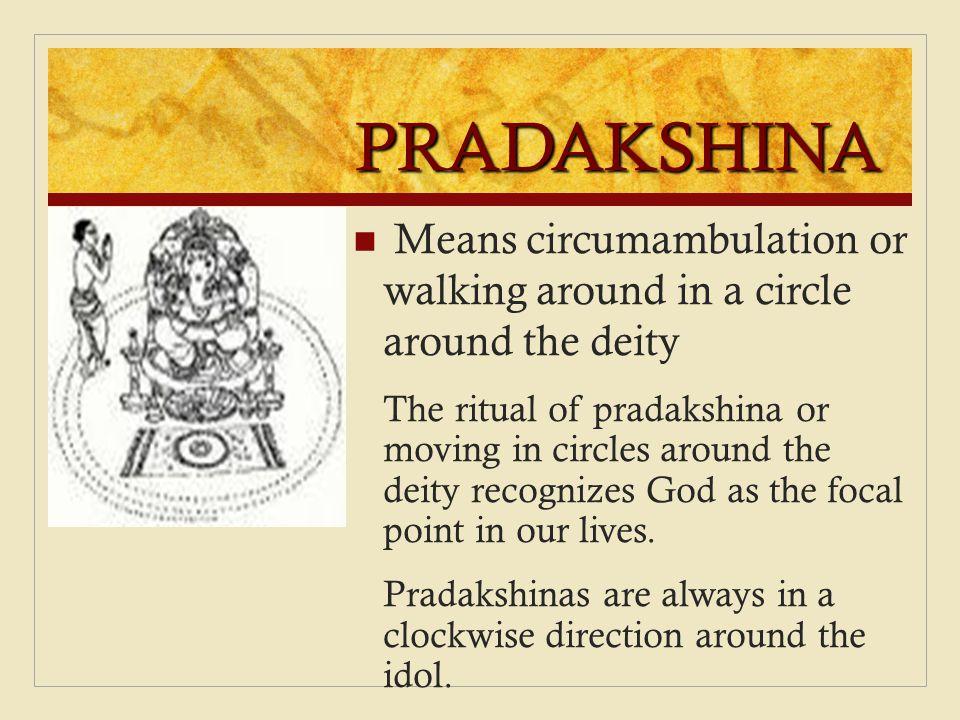 PRADAKSHINA Means circumambulation or walking around in a circle around the deity.