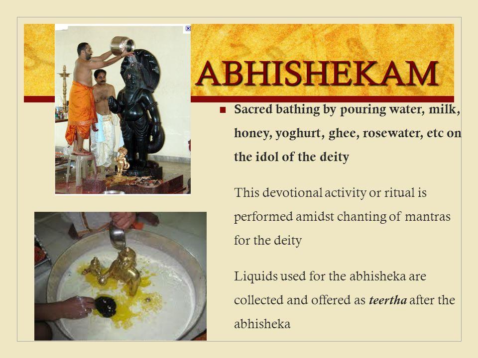 ABHISHEKAM Sacred bathing by pouring water, milk, honey, yoghurt, ghee, rosewater, etc on the idol of the deity.
