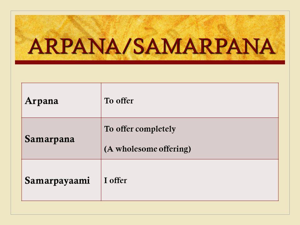 ARPANA/SAMARPANA Arpana Samarpana Samarpayaami To offer