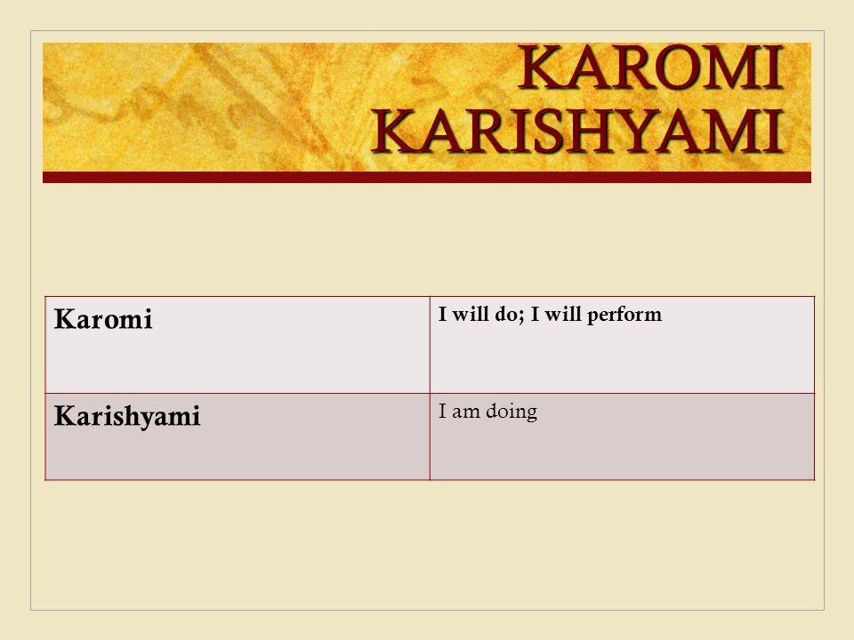 KAROMI KARISHYAMI Karomi Karishyami I will do; I will perform