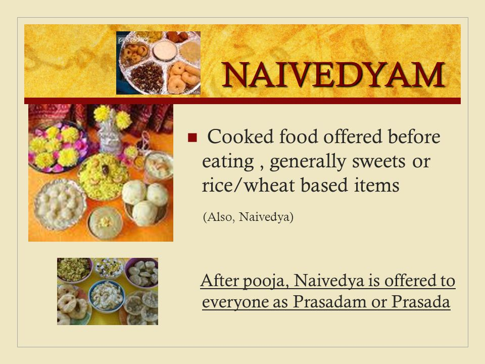 NAIVEDYAM Cooked food offered before eating , generally sweets or rice/wheat based items. (Also, Naivedya)