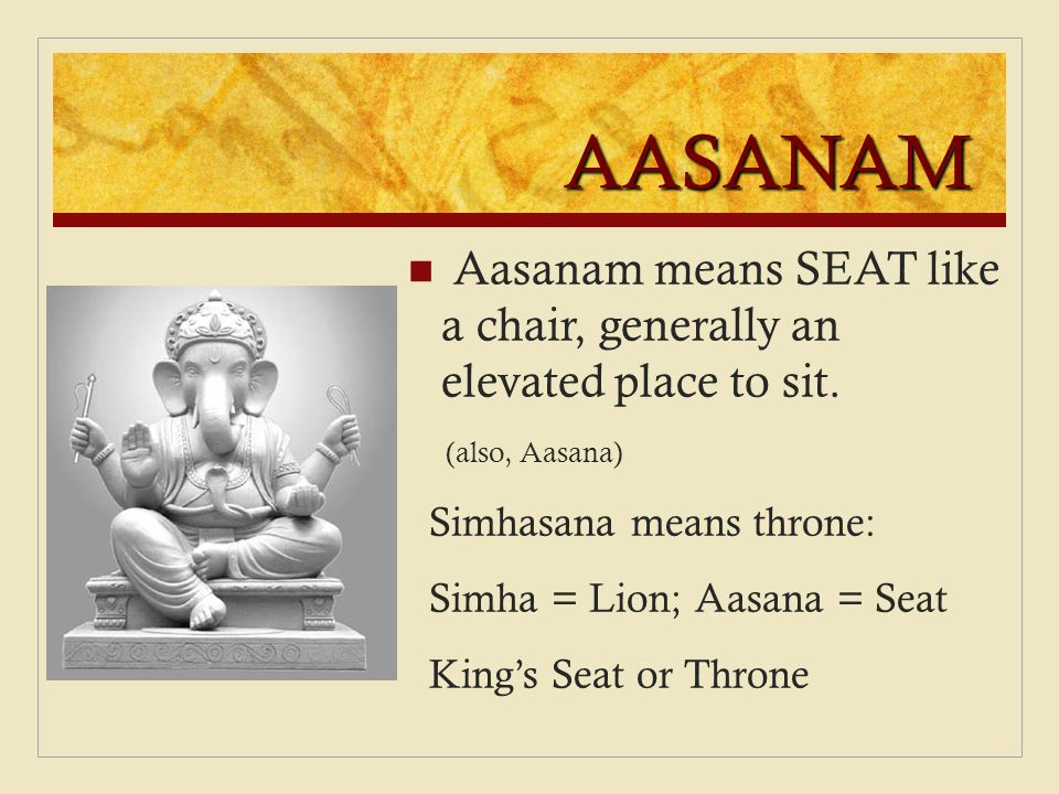 AASANAM Aasanam means SEAT like a chair, generally an elevated place to sit. (also, Aasana) Simhasana means throne: