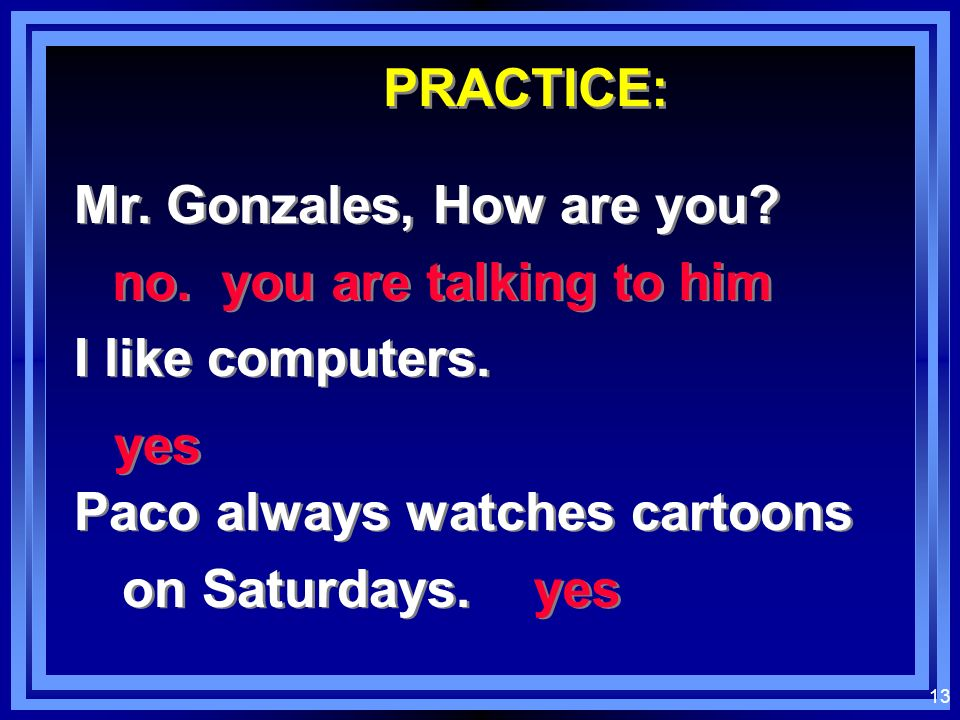 PRACTICE: Mr. Gonzales, How are you I like computers. Paco always watches cartoons on Saturdays.