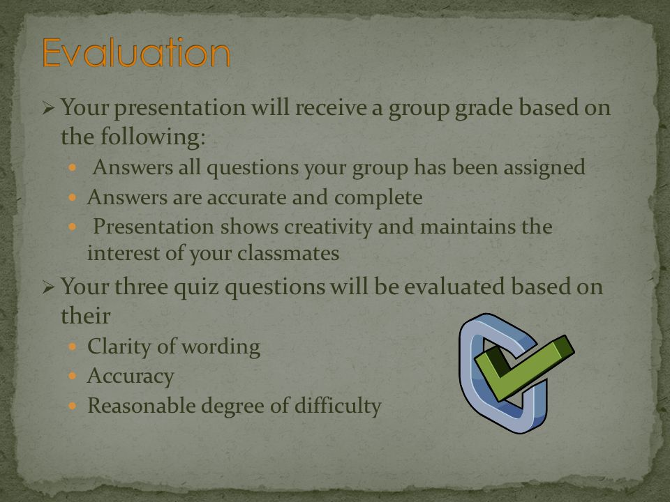 Evaluation Your presentation will receive a group grade based on the following: Answers all questions your group has been assigned.