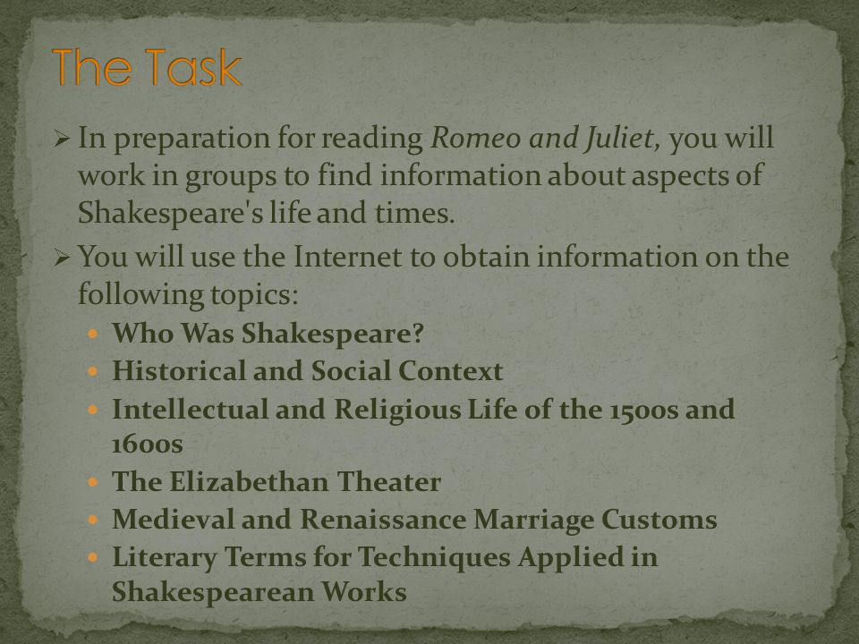 The Task In preparation for reading Romeo and Juliet, you will work in groups to find information about aspects of Shakespeare s life and times.