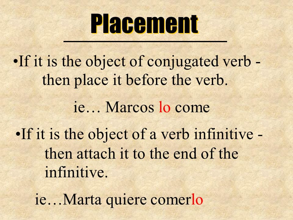 Placement If it is the object of conjugated verb - then place it before the verb. ie… Marcos lo come.