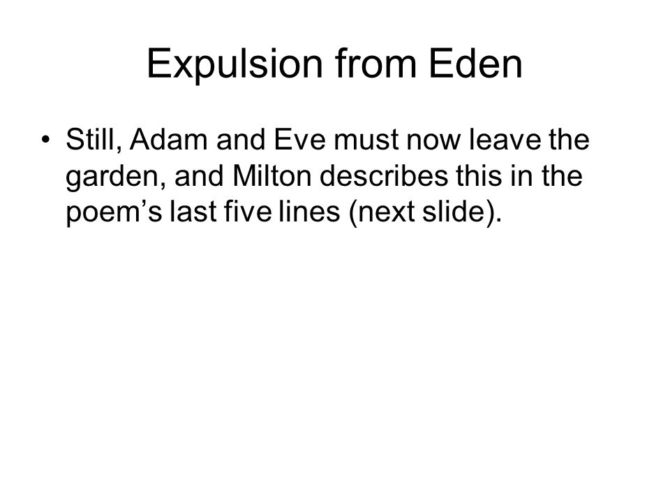 Expulsion from Eden Still, Adam and Eve must now leave the garden, and Milton describes this in the poem's last five lines (next slide).