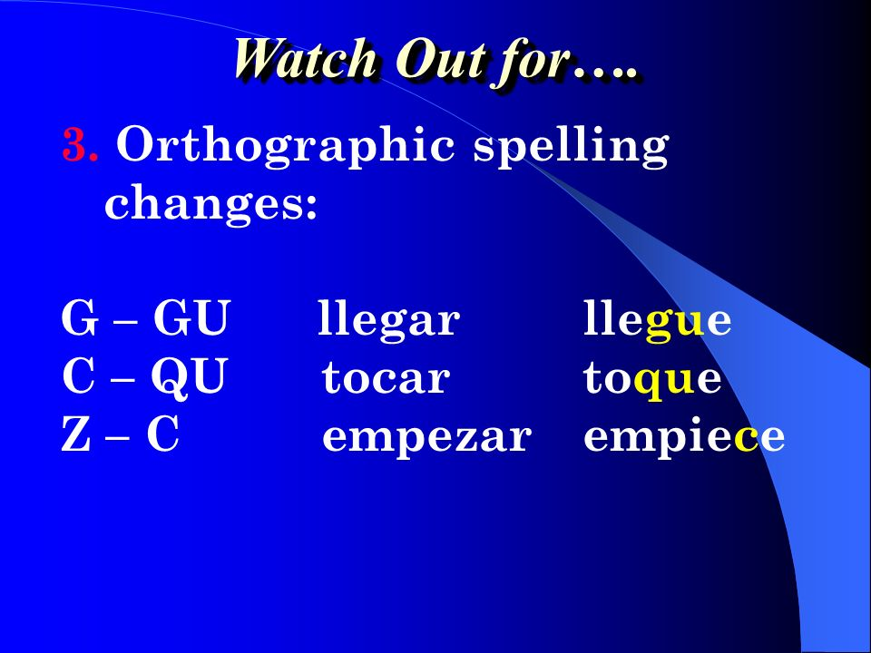 Watch Out for…. 3. Orthographic spelling changes: G – GU llegar llegue